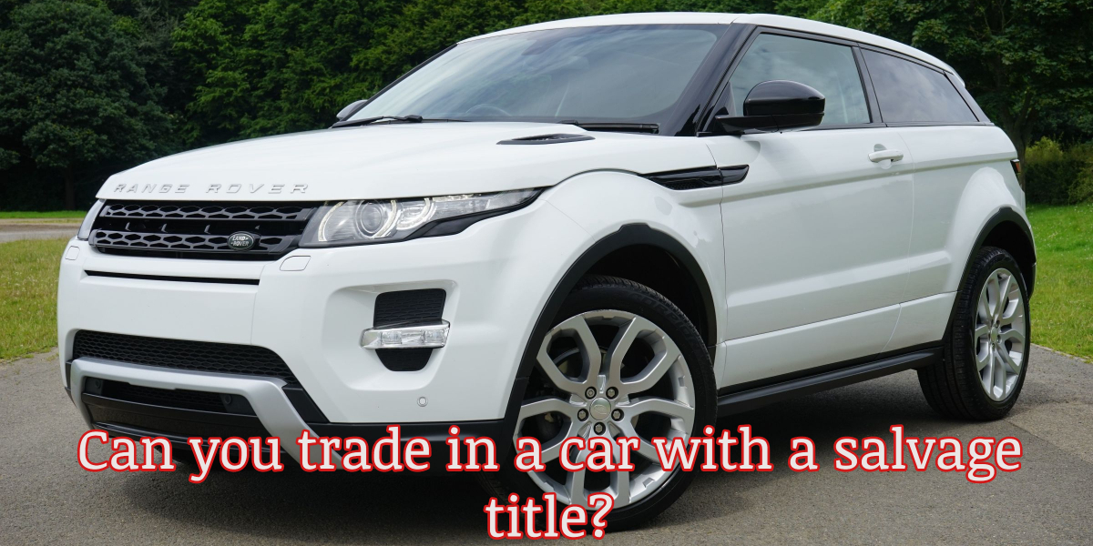 Can I Trade In A Car With A Salvage Title